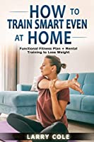 How to Train Smart Even at Home: Functional Fitness Plan + Mental Training to Lose Weight