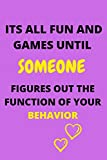 ITS ALL FUN AND GAMES UNTIL SOMEONE FIGURES OUT THE FUNCTION OF YOUR BEHAVIOR: A funny Notebook/jour...