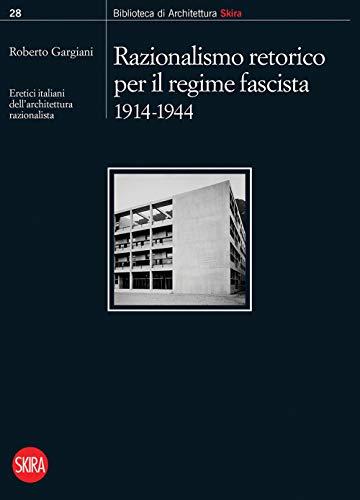 Razionalismo retorico per il regime fascista 1914-1944. Eretici italiani dell'architettura razionalista