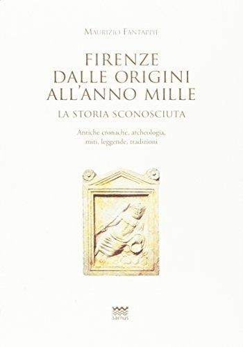 Firenze dalle origini all'anno mille. La storia sconosciuta. Antiche cronache, archeologia, miti, leggende, tradizioni