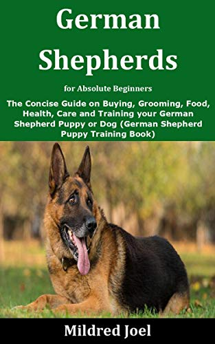 German Shepherds for Absolute Beginners: The Concise Guide on Buying, Grooming, Food, Health, Care and Training your German Shepherd Puppy or Dog (German Shepherd Puppy Training Book)