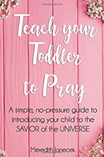 Teach your Toddler to Pray: A simple, no-pressure guide to introducing your child to the Savior of the Universe