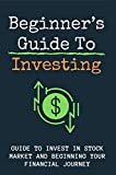 Beginner's Guide To Investing: Guide To Invest In Stock Market And Beginning Your Financial Journey: Investing Money Wisely (English Edition)