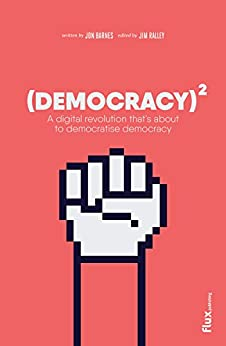 Democracy Squared: A digital revolution that's about to democratise democracy by [Jon Barnes, Joao Lauro Fonte, Jim Ralley]