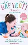 Babybrei Rezepte: Das Babybrei Buch - Die besten Breie für Ihr Baby einfach selber machen, das...