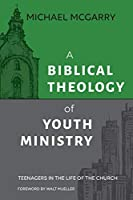 A Biblical Theology of Youth Ministry: Teenagers in The Life of The Church