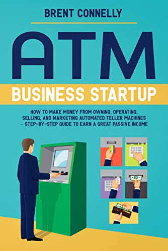 ATM Business Startup: How to Make Money from Owning, Operating, Selling, and Marketing Automated Teller Machines – Step-by-Step Guide to Earn a Great Passive Income