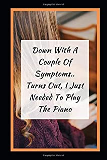 Down With A Couple Of Symptoms.. Turns Out, I Just Needed To Play The Piano: Themed Novelty Lined Notebook / Journal To Wr...