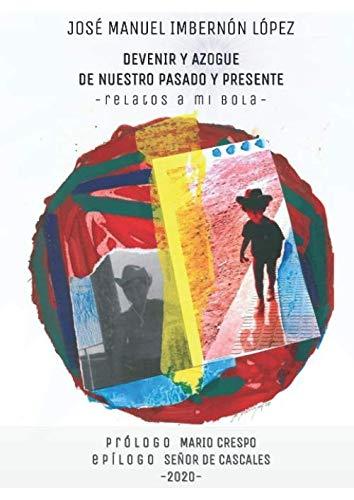 DEVENIR Y AZOGUE DE NUESTRO PASADO Y PRESENTE: -Relatos a Mi Bola-