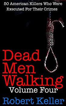 Dead Men Walking Volume 4: 50 American Killers Who Were Executed for Their Crimes by [Robert Keller]