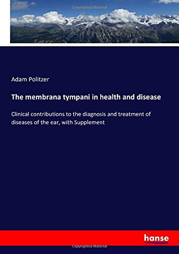 The membrana tympani in health and disease: Clinical contributions to the diagnosis and treatment of diseases of the ear, with Supplement