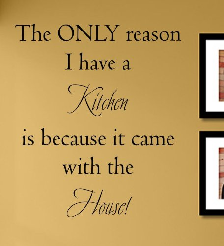 The only Reason I Have a Kitchen is Because it Came with The House! Vinyl Wall Decals Quotes Sayings Words Art Decor Lettering Vinyl Wall Art Inspirational Uplifting