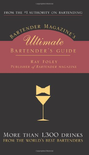 Bartender Magazine's Ultimate Bartender's Guide: More Than 1,300 Recipes from the World's Best Bartenders, Plus Everything You Need to Set Up and Serve