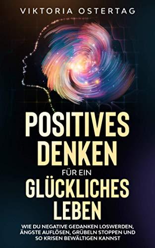 Positives Denken für ein glückliches Leben: Wie du negative Gedanken...