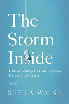 The Storm Inside: Trade the Chaos of How You Feel for the Truth of Who You Are by [Sheila Walsh]
