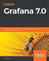 Learn Grafana 7.0: A beginner's guide to getting well versed in analytics, interactive dashboards, and monitoring Front Cover