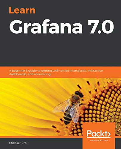 Learn Grafana 7.0: A beginner's guide to getting well versed in analytics, interactive dashboards, and monitoring
