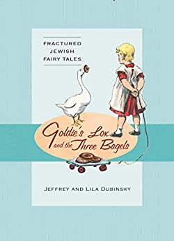 Goldie's Lox And The Three Bagels: Fractured Jewish Fairy Tales by [Jeffrey Dubinsky, Lila Dubinsky]