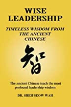 WISE LEADERSHIP: Timeless Wisdom From The Ancient Chinese: The ancient Chinese teach the most profound leadership wisdom