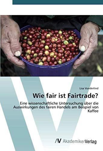 Wie fair ist Fairtrade?: Eine wissenschaftliche Untersuchung über die Auswirkungen des fairen Handels am Beispiel von Kaffee
