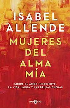 Mujeres del alma mía: Sobre el amor impaciente, la vida larga y las brujas buenas (Spanish Edition) par [Isabel Allende]