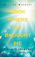Look Where He Brought Me: From Darkness to Light