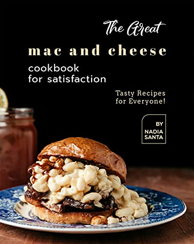 The Great Mac and Cheese Cookbook for Satisfaction: Tasty Recipes for Everyone! by [Nadia Santa]