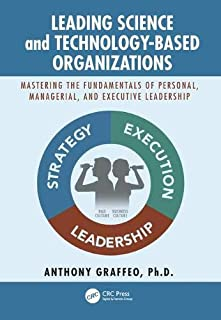 Leading Science and Technology-Based Organizations: Mastering the Fundamentals of Personal, Managerial, and Executive Lead...