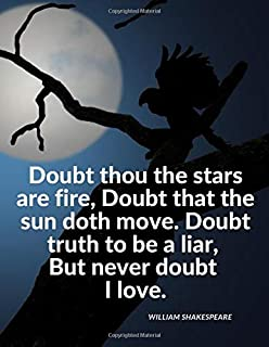 """""""Doubt thou the stars are fire, Doubt that the sun doth move. Doubt truth to be a liar, But never doubt I love."""": Notebook..."""