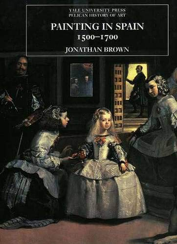 Painting in Spain, 1500-1700 (The Yale University Press Pelican History of Art)