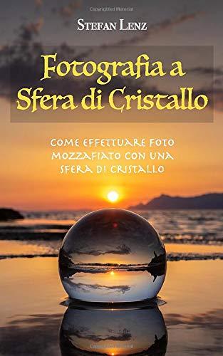 Fotografia a Sfera di Cristallo: Come effettuare foto mozzafiato con una sfera di cristallo