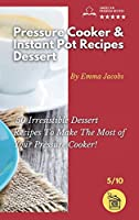 Pressure Cooker and Instant Pot Recipes - Dessert: 50 Irresistible Dessert Recipes To Make The Most of Your Pressure Cooker! (Pressure Cooker and Instant Pot Recipes by Emma Jacobs)