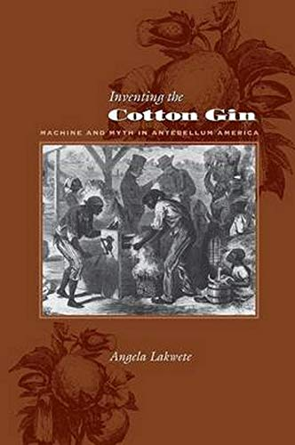 Lakwete, A: Inventing the Cotton Gin: Machine and Myth in Antebellum America (Johns Hopkins Studies in the History of Technology)