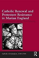 Catholic Renewal and Protestant Resistance in Marian England (Catholic Christendom, 1300-1700)
