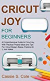 CRICUT JOY FOR BEGINNERS: A Comprehensive Guide to Cricut Joy, With Practical Project Ideas and Tips For, Cricut Design Space, Explore Air 2, And Maker