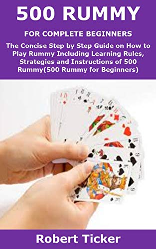 500 RUMMY FOR COMPLETE BEGINNERS: The Concise Step by Step Guide on How to Play Rummy Including Learning Rules, Strategies and Instructions of 500 Rummy(500 Rummy for Beginners) (English Edition)