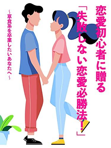 恋愛初心者に贈る「失敗しない恋愛必勝法!」: 草食系を卒業したいあなたへ