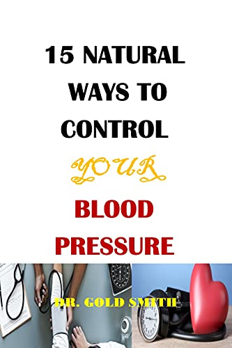 """15 NATURAL WAYS TO CONTROL YOUR BLOOD PRESSURE: 15 natural ways to lower your blood pressure, thirty days to natural blood pressure control, the """"no"""" pressure ... ways to reduce pulse (English Edition)"""