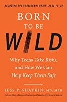 Born to Be Wild: Why Teens Take Risks, and How We Can Help Keep Them Safe