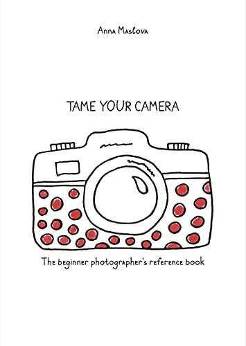 TAME YOUR CAMERA: The beginner photographer's reference book (English Edition)