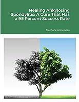 Healing Ankylosing Spondylitis: A Cure That Has a 95 Percent Success Rate