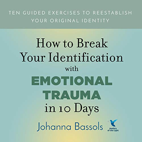 How to Break Your Identification with Emotional Trauma in 10 Days Audiobook By Johanna Bassols cover art