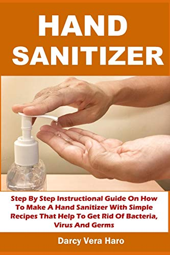 HAND SANITIZER: Step By Step Instructional Guide On How To Make A Hand Sanitizer With Simple Recipes That Help To Get Rid Of Bacteria, Virus And Germs