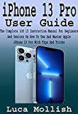 iPhone 13 Pro User Guide: The Complete iOS 15 Instruction Manual For Beginners And Seniors On How To Use And Master Apple iPhone 13 Pro With Tips And Tricks (English Edition)