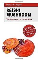 Reishi Mushroom - The Mushroom of Immortality: Fight Cancer, Boost Immunity & Improve Your Liver Detox