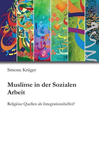 Muslime in der Sozialen Arbeit: Religiöse Quellen als Integrationshelfer?