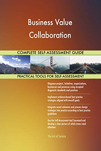 Business Value Collaboration All-Inclusive Self-Assessment - More than 700 Success Criteria, Instant Visual Insights, Comprehensive Spreadsheet Dashboard, Auto-Prioritized for Quick Results