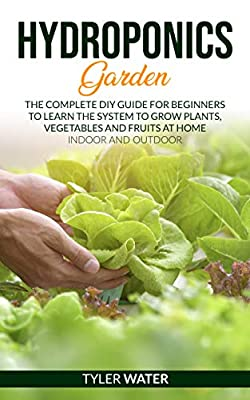 HYDROPONICS GARDEN: The Complete Diy Guide For Beginners To Learn How To Build A System To Grow Plants, Vegetables And Fruits At Home (Indoor And Outdoor)