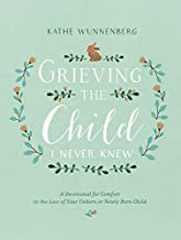 Grieving the Child I Never Knew: A Devotional for Comfort in the Loss of Your Unborn or Newly Born Child PDF