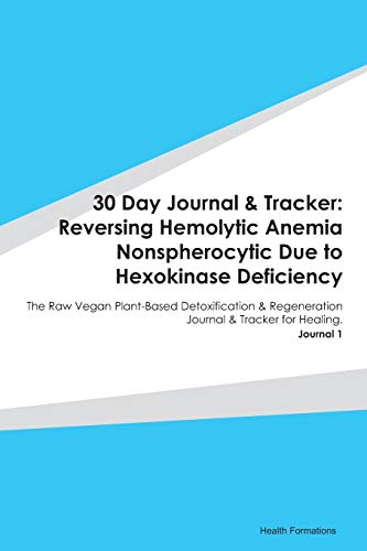 30 Day Journal & Tracker: Reversing Hemolytic Anemia Nonspherocytic Due to Hexokinase Deficiency: The Raw Vegan Plant-Based Detoxification & Regeneration Journal & Tracker for Healing. Journal 1